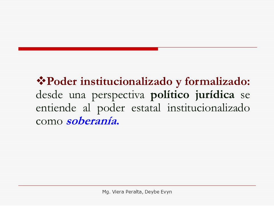 Poder institucionalizado y formalizado: desde una perspectiva político jurídica se entiende al poder estatal institucionalizado como soberanía. Mg. Vi