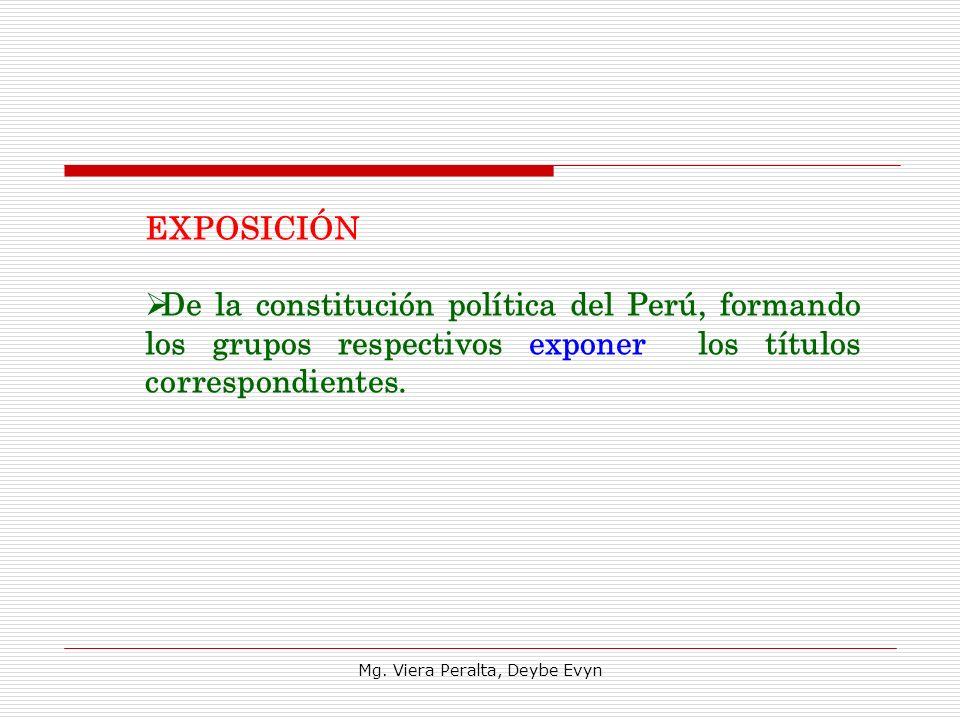 EXPOSICIÓN De la constitución política del Perú, formando los grupos respectivos exponer los títulos correspondientes. Mg. Viera Peralta, Deybe Evyn