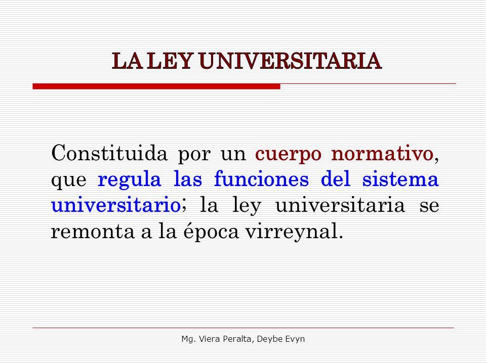 Constituida por un cuerpo normativo, que regula las funciones del sistema universitario; la ley universitaria se remonta a la época virreynal. Mg. Vie