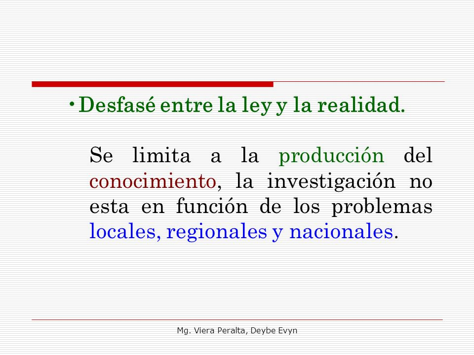 Desfasé entre la ley y la realidad. Se limita a la producción del conocimiento, la investigación no esta en función de los problemas locales, regional