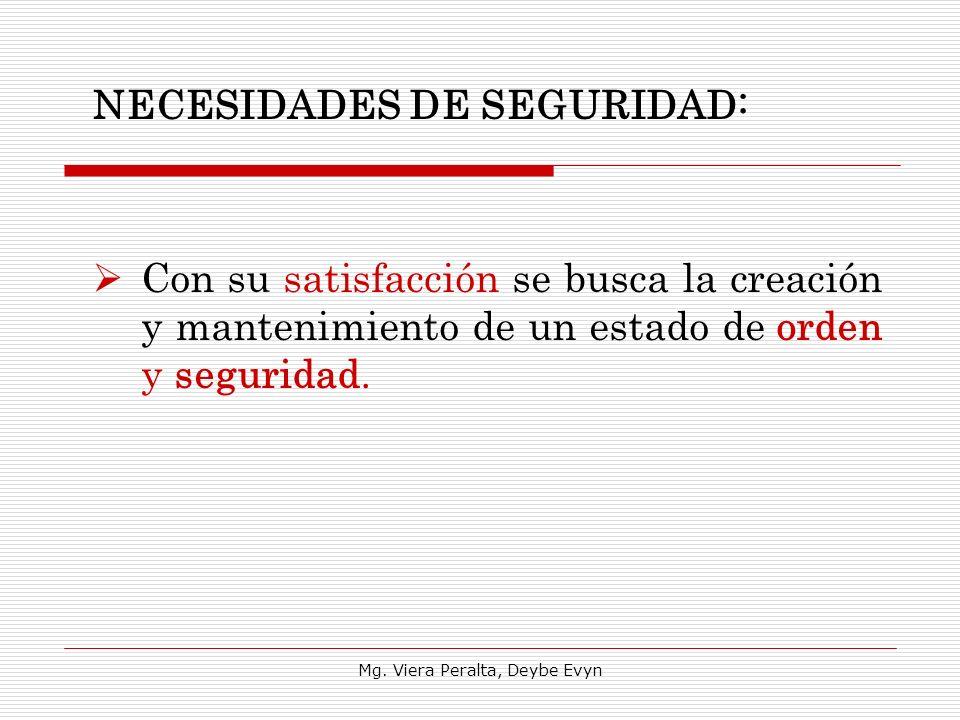 NECESIDADES DE SEGURIDAD: Con su satisfacción se busca la creación y mantenimiento de un estado de orden y seguridad. Mg. Viera Peralta, Deybe Evyn