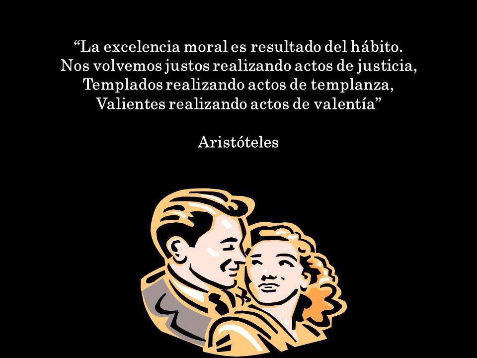 La excelencia moral es resultado del hábito. Nos volvemos justos realizando actos de justicia, Templados realizando actos de templanza, Valientes real