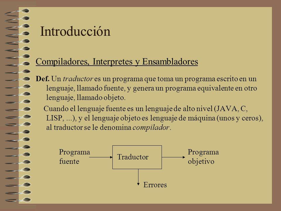 Introducción Compiladores, Interpretes y Ensambladores Def. Un traductor es un programa que toma un programa escrito en un lenguaje, llamado fuente, y