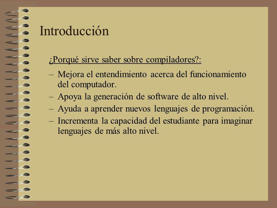 ¿Porqué sirve saber sobre compiladores?: –Mejora el entendimiento acerca del funcionamiento del computador. –Apoya la generación de software de alto n