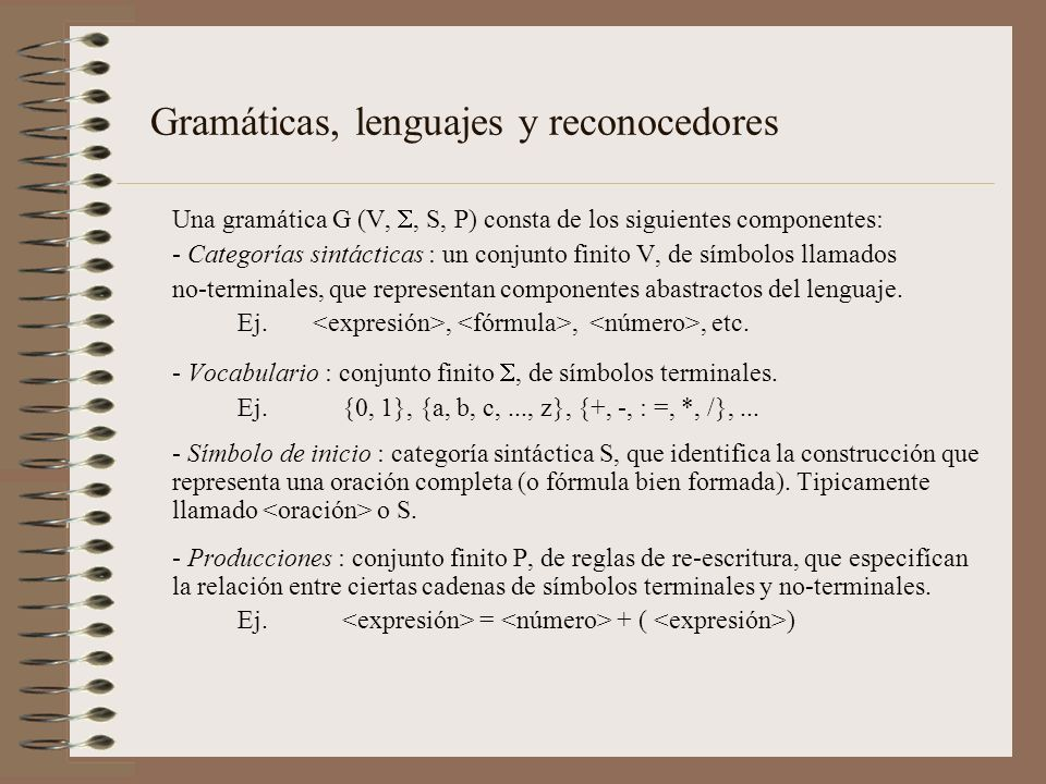 Una gramática G (V,, S, P) consta de los siguientes componentes: - Categorías sintácticas : un conjunto finito V, de símbolos llamados no-terminales,