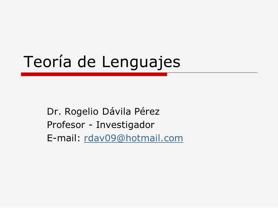 Teoría de Lenguajes Dr. Rogelio Dávila Pérez Profesor - Investigador E-mail: rdav09@hotmail.comrdav09@hotmail.com