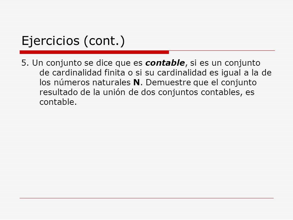 Ejercicios (cont.) 5. Un conjunto se dice que es contable, si es un conjunto de cardinalidad finita o si su cardinalidad es igual a la de los números