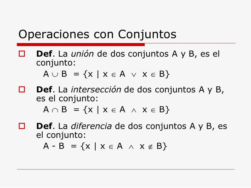 Operaciones con Conjuntos Def. La unión de dos conjuntos A y B, es el conjunto: A B = {x   x A x B} Def. La intersección de dos conjuntos A y B, es el