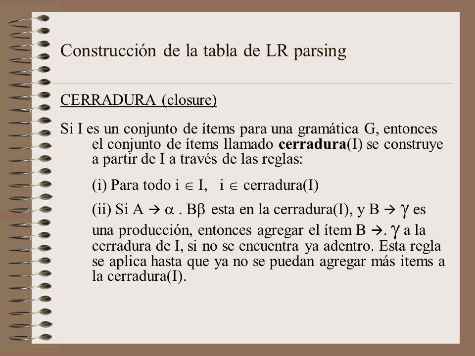 Construcción de la tabla de LR parsing CERRADURA (closure) Si I es un conjunto de ítems para una gramática G, entonces el conjunto de ítems llamado ce