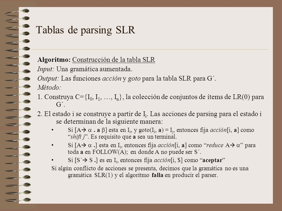 Tablas de parsing SLR Algoritmo: Construcción de la tabla SLR Input: Una gramática aumentada. Output: Las funciones acción y goto para la tabla SLR pa