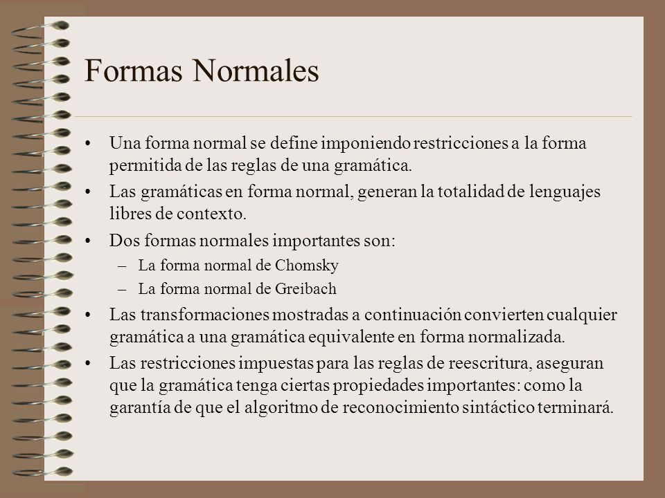 Formas Normales Una forma normal se define imponiendo restricciones a la forma permitida de las reglas de una gramática. Las gramáticas en forma norma