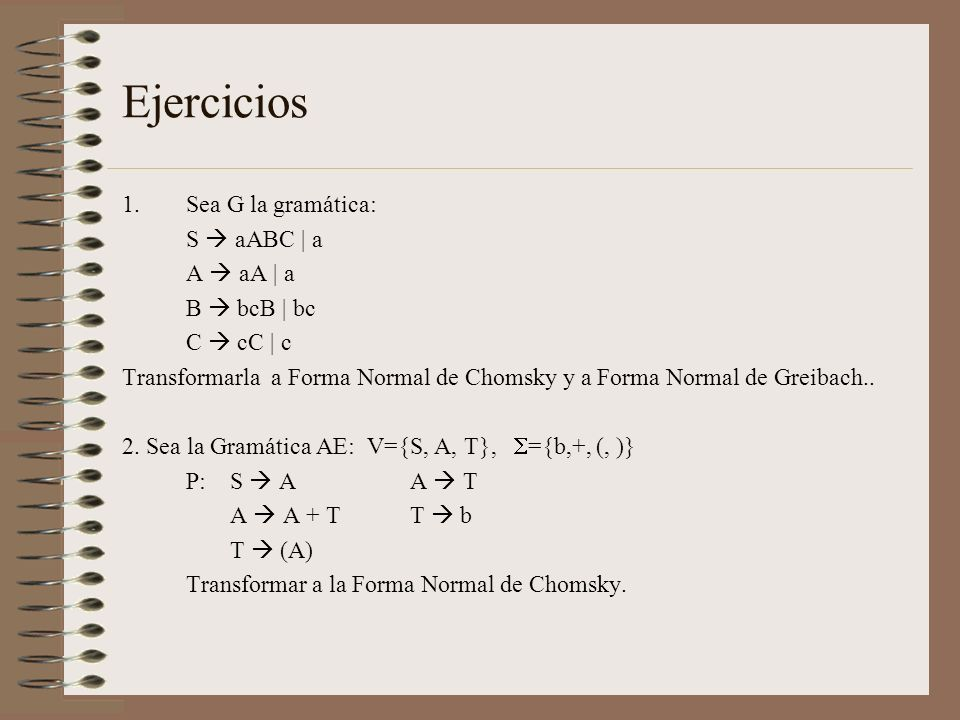 Ejercicios 1.Sea G la gramática: S aABC | a A aA | a B bcB | bc C cC | c Transformarla a Forma Normal de Chomsky y a Forma Normal de Greibach.. 2. Sea