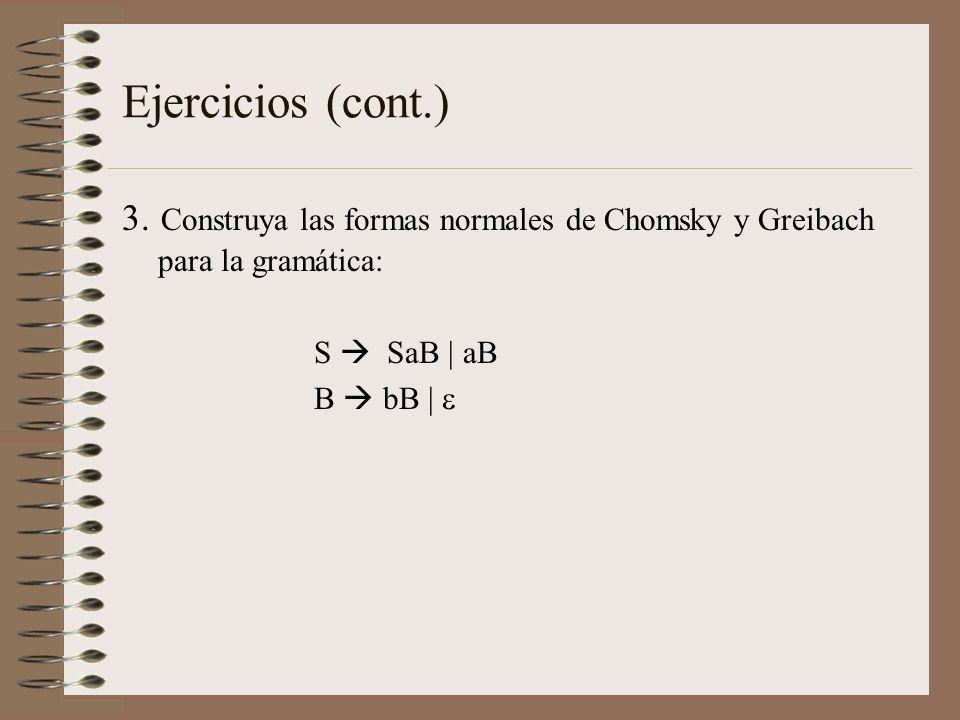 Ejercicios (cont.) 3. Construya las formas normales de Chomsky y Greibach para la gramática: S SaB | aB B bB |