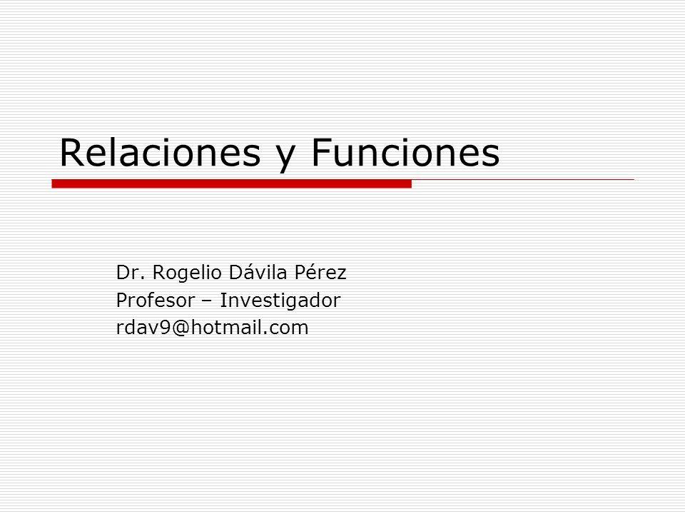 Relaciones y Funciones Dr. Rogelio Dávila Pérez Profesor – Investigador rdav9@hotmail.com