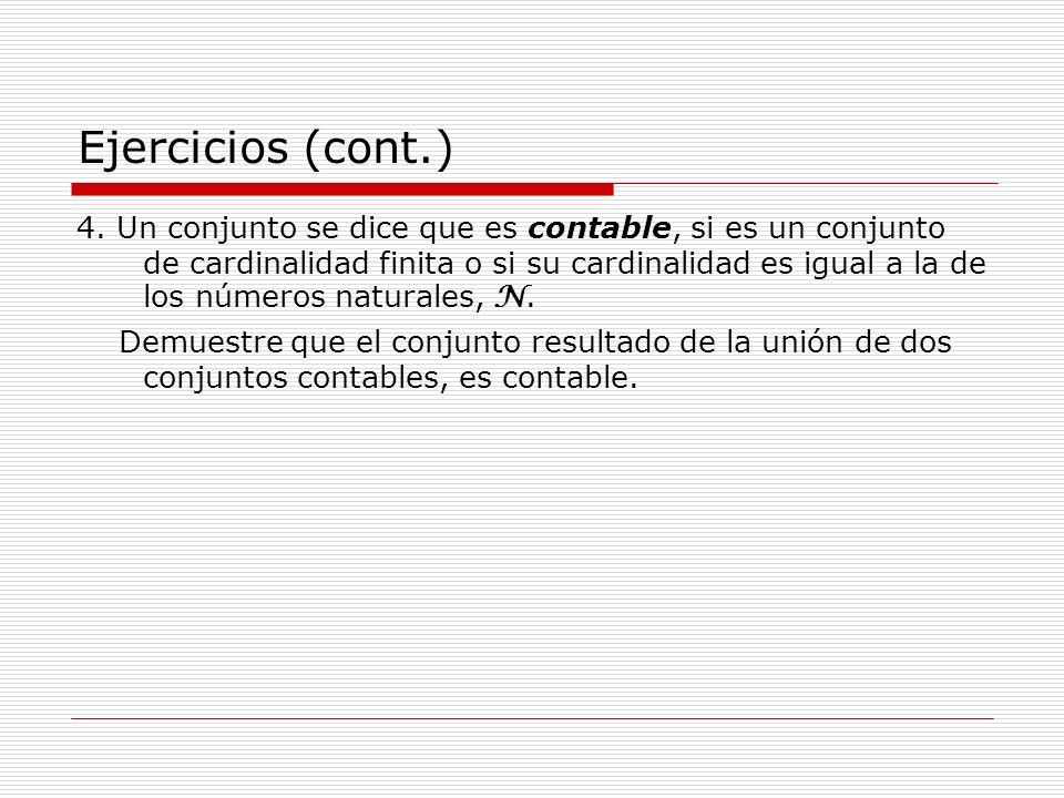 Ejercicios (cont.) 4. Un conjunto se dice que es contable, si es un conjunto de cardinalidad finita o si su cardinalidad es igual a la de los números