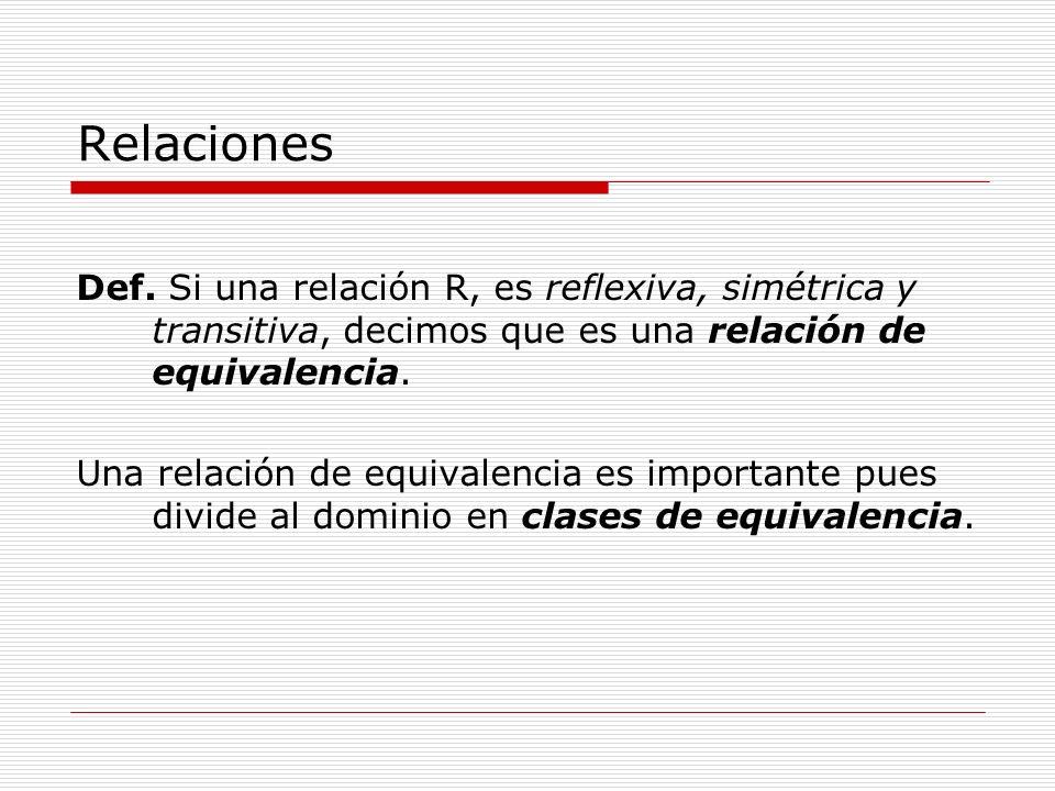 Relaciones Def. Si una relación R, es reflexiva, simétrica y transitiva, decimos que es una relación de equivalencia. Una relación de equivalencia es