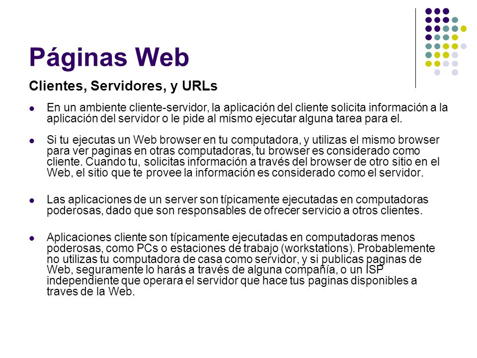 Páginas Web A Web site exists on a computer (a server) that has a Web address.