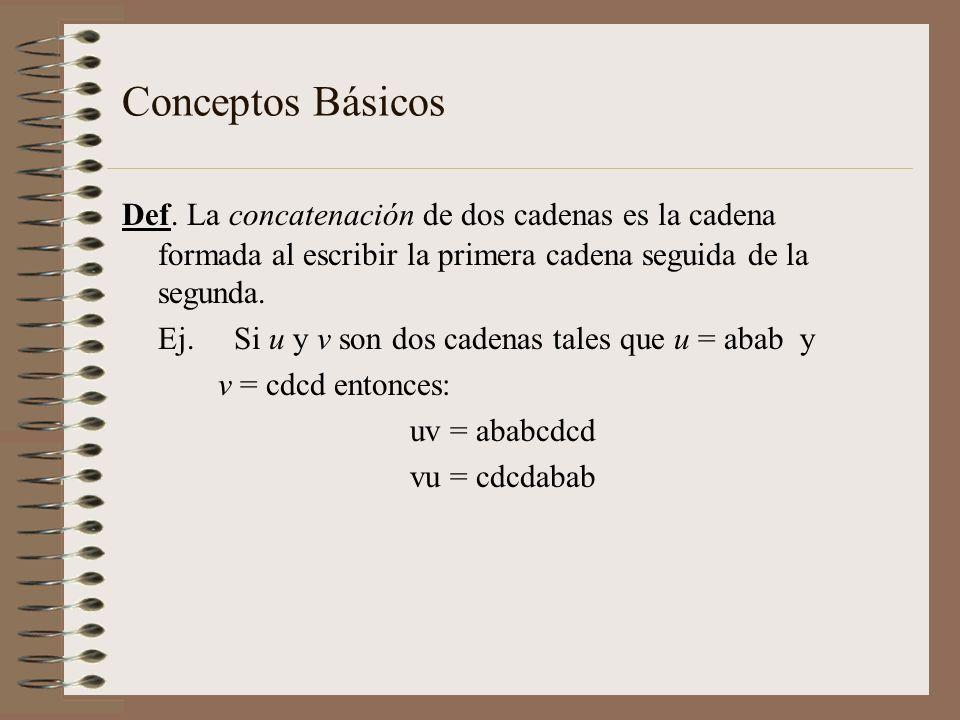 Conceptos Básicos Def. La concatenación de dos cadenas es la cadena formada al escribir la primera cadena seguida de la segunda. Ej. Si u y v son dos