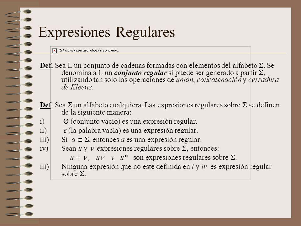 Expresiones Regulares Def. Sea L un conjunto de cadenas formadas con elementos del alfabeto. Se denomina a L un conjunto regular si puede ser generado