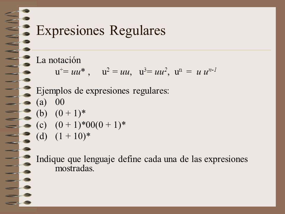 Expresiones Regulares La notación u + = uu*, u 2 = uu, u 3 = uu 2, u n = u u n-1 Ejemplos de expresiones regulares: (a)00 (b)(0 + 1)* (c)(0 + 1)*00(0