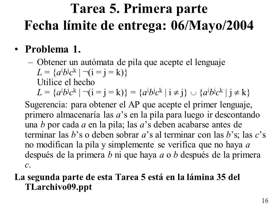 16 Tarea 5. Primera parte Fecha límite de entrega: 06/Mayo/2004 Problema 1. –Obtener un autómata de pila que acepte el lenguaje L = {a i b j c k | ¬(i