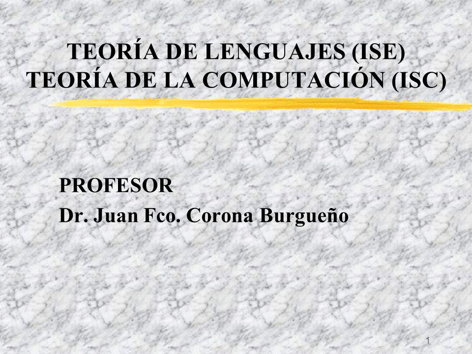 1 TEORÍA DE LENGUAJES (ISE) TEORÍA DE LA COMPUTACIÓN (ISC) PROFESOR Dr. Juan Fco. Corona Burgueño