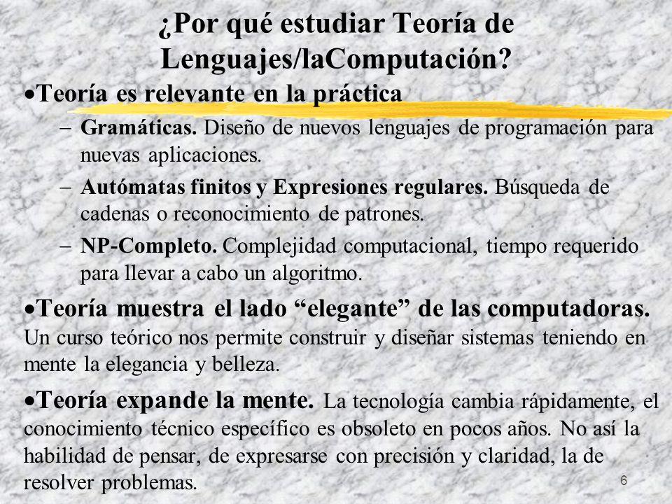 6 ¿Por qué estudiar Teoría de Lenguajes/laComputación? Teoría es relevante en la práctica Gramáticas. Diseño de nuevos lenguajes de programación para