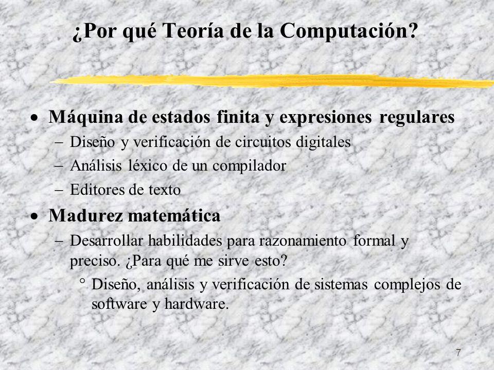 7 ¿Por qué Teoría de la Computación? Máquina de estados finita y expresiones regulares Diseño y verificación de circuitos digitales Análisis léxico de