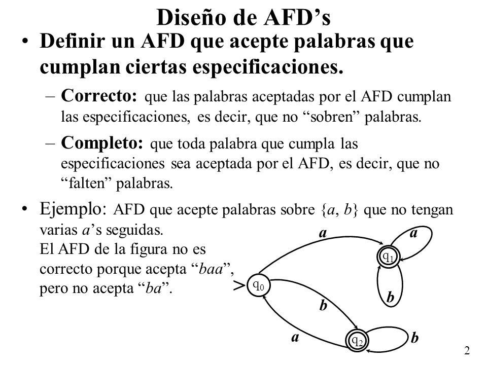 2 Diseño de AFDs Definir un AFD que acepte palabras que cumplan ciertas especificaciones. –Correcto: que las palabras aceptadas por el AFD cumplan las
