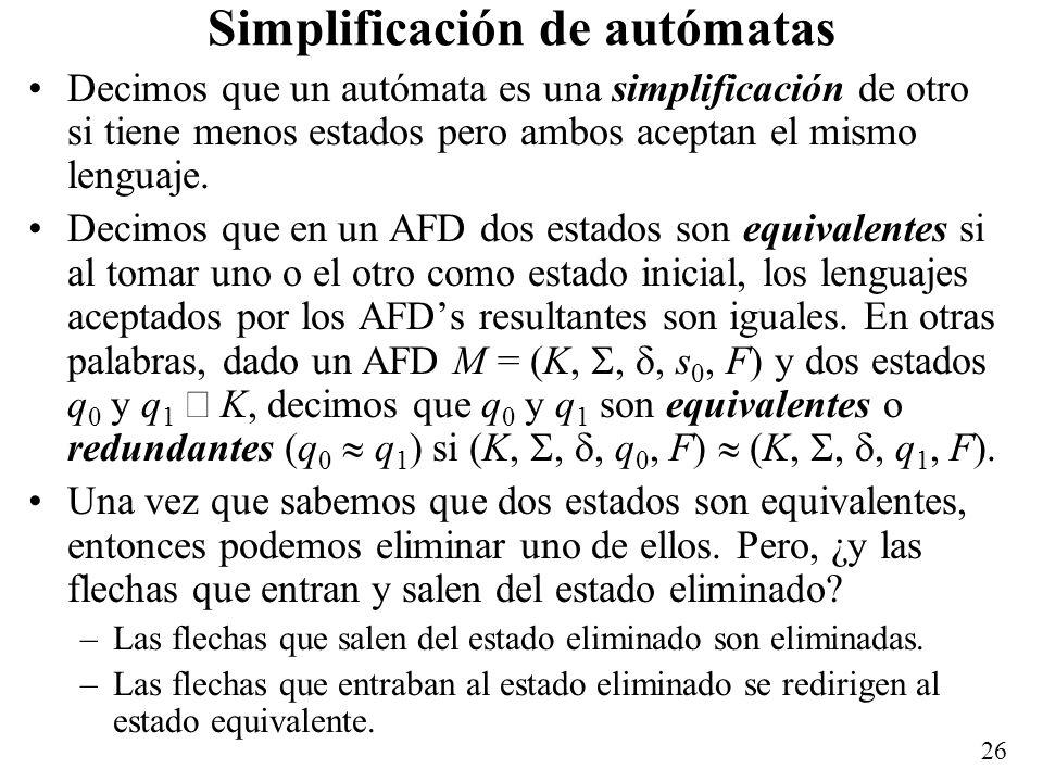 26 Simplificación de autómatas Decimos que un autómata es una simplificación de otro si tiene menos estados pero ambos aceptan el mismo lenguaje. Deci