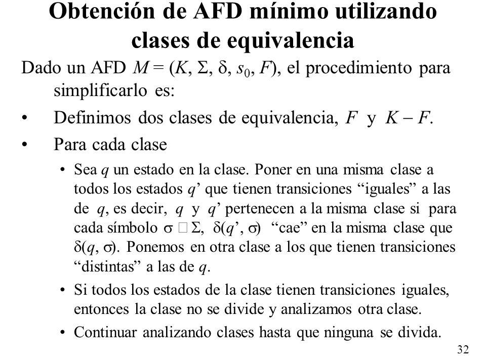 32 Obtención de AFD mínimo utilizando clases de equivalencia Dado un AFD M = (K,,, s 0, F), el procedimiento para simplificarlo es: Definimos dos clas