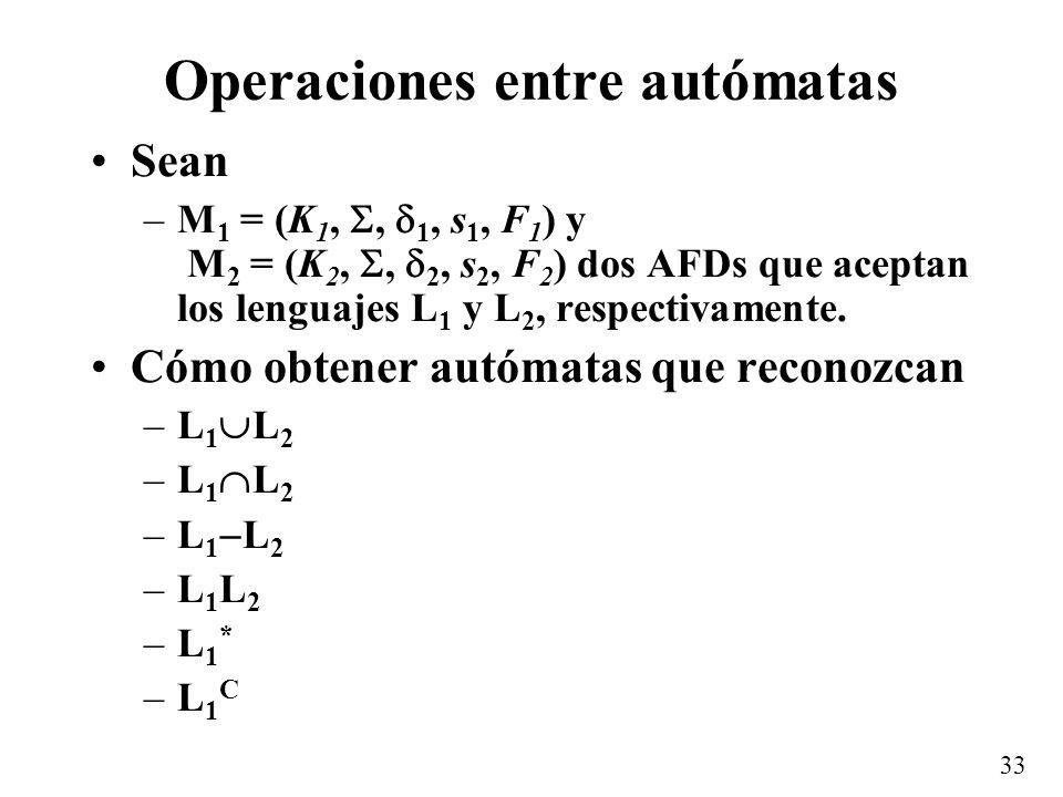 33 Operaciones entre autómatas Sean –M 1 = (K 1,, 1, s 1, F 1 ) y M 2 = (K 2,, 2, s 2, F 2 ) dos AFDs que aceptan los lenguajes L 1 y L 2, respectivam