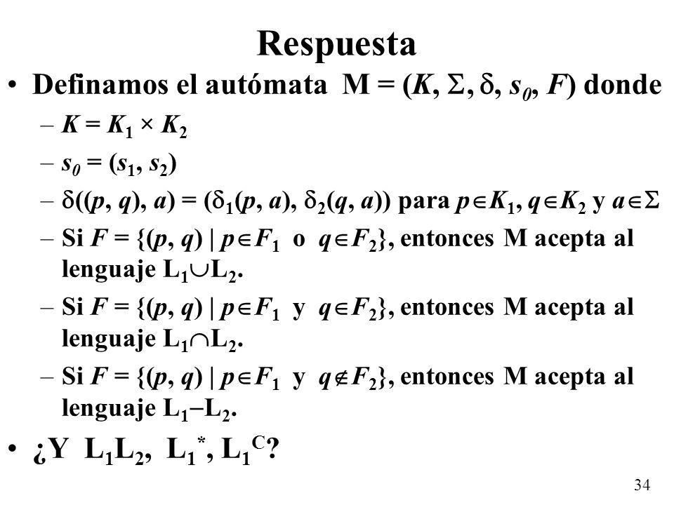 34 Respuesta Definamos el autómata M = (K,,, s 0, F) donde –K = K 1 × K 2 –s 0 = (s 1, s 2 ) – ((p, q), a) = ( 1 (p, a), 2 (q, a)) para p K 1, q K 2 y