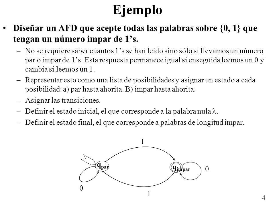 4 Ejemplo Diseñar un AFD que acepte todas las palabras sobre {0, 1} que tengan un número impar de 1s. –No se requiere saber cuantos 1s se han leído si