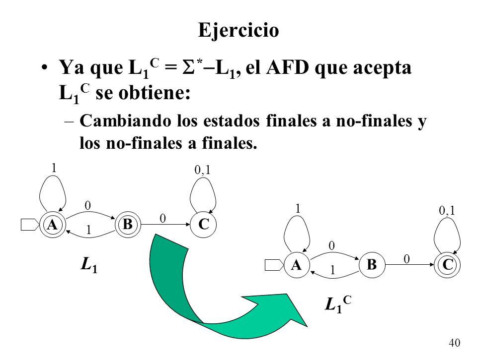 40 Ejercicio Ya que L 1 C = * L 1, el AFD que acepta L 1 C se obtiene: –Cambiando los estados finales a no-finales y los no-finales a finales. A BC 0