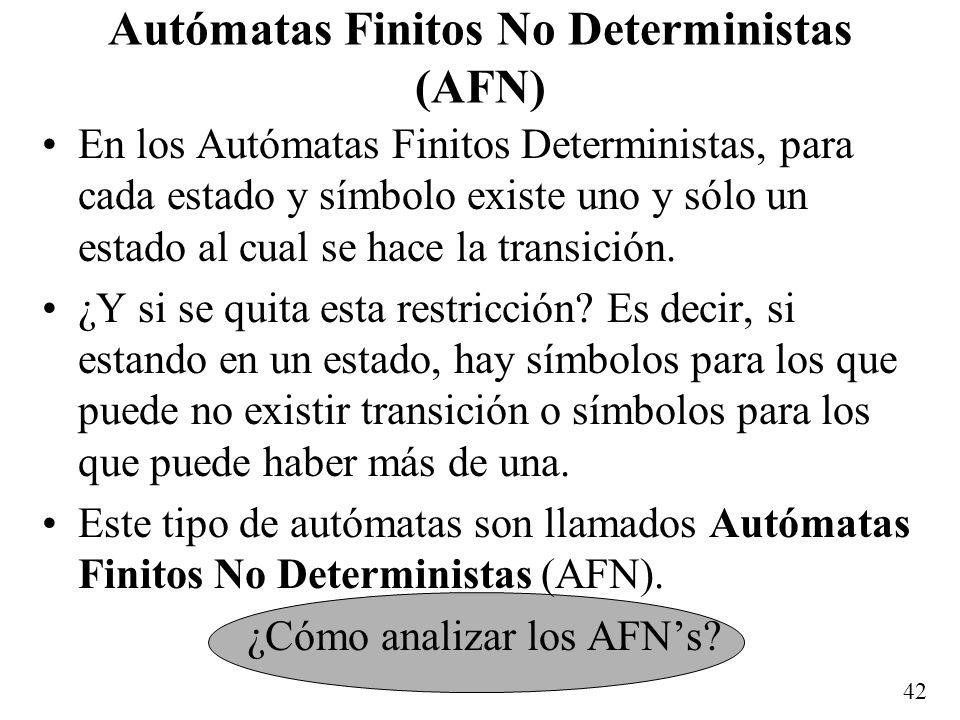 42 Autómatas Finitos No Deterministas (AFN) En los Autómatas Finitos Deterministas, para cada estado y símbolo existe uno y sólo un estado al cual se