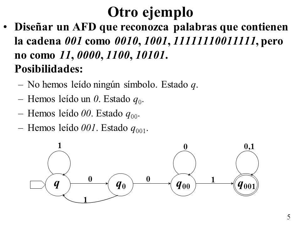 5 Otro ejemplo Diseñar un AFD que reconozca palabras que contienen la cadena 001 como 0010, 1001, 11111110011111, pero no como 11, 0000, 1100, 10101.