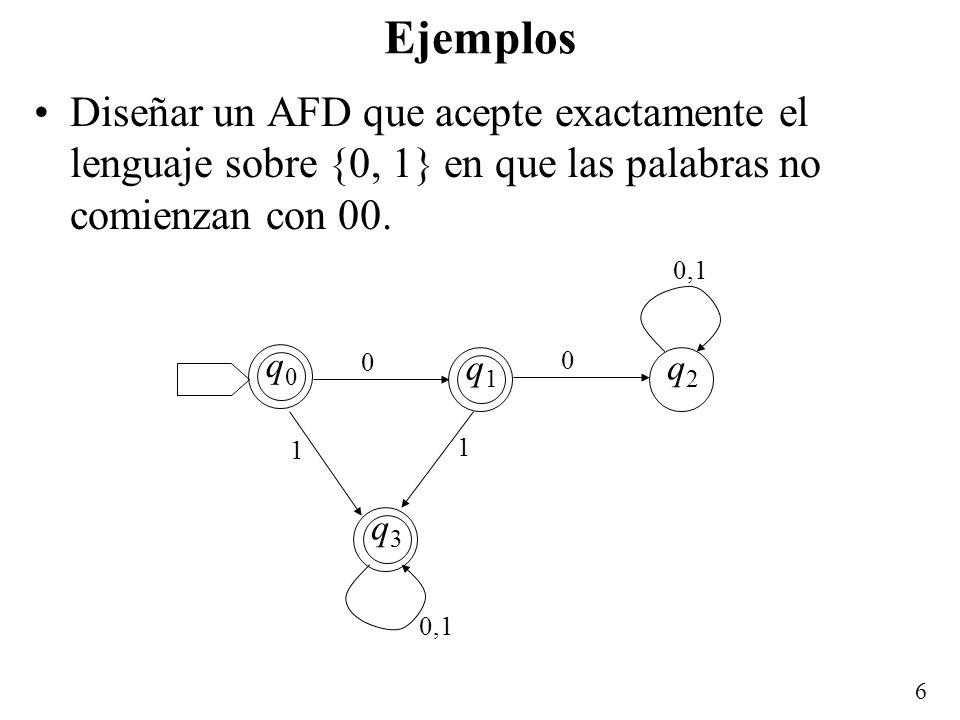 6 Ejemplos Diseñar un AFD que acepte exactamente el lenguaje sobre {0, 1} en que las palabras no comienzan con 00. q2q2 q3q3 0 0 1 1 0,1 q0q0 q1q1