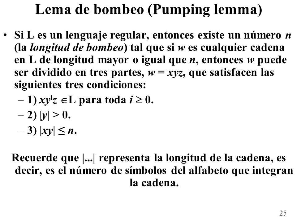 25 Lema de bombeo (Pumping lemma) Si L es un lenguaje regular, entonces existe un número n (la longitud de bombeo) tal que si w es cualquier cadena en L de longitud mayor o igual que n, entonces w puede ser dividido en tres partes, w = xyz, que satisfacen las siguientes tres condiciones: –1) xy i z L para toda i 0.