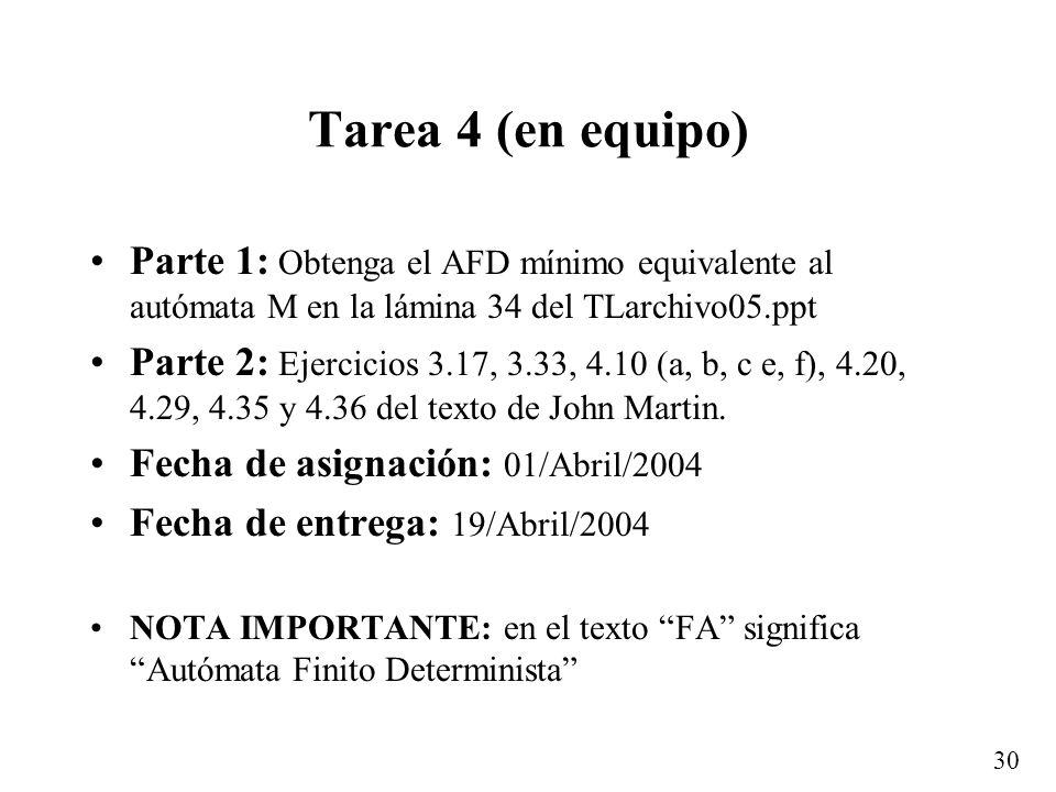 30 Tarea 4 (en equipo) Parte 1: Obtenga el AFD mínimo equivalente al autómata M en la lámina 34 del TLarchivo05.ppt Parte 2: Ejercicios 3.17, 3.33, 4.10 (a, b, c e, f), 4.20, 4.29, 4.35 y 4.36 del texto de John Martin.