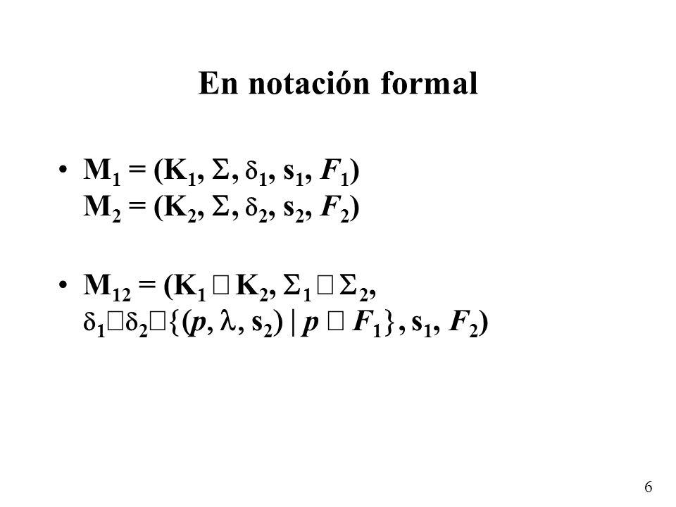 6 En notación formal M 1 = (K 1,, 1, s 1, F 1 ) M 2 = (K 2,, 2, s 2, F 2 ) M 12 = (K 1 K 2, 1 2, 1 2 p s 2 p F 1, s 1, F 2 )