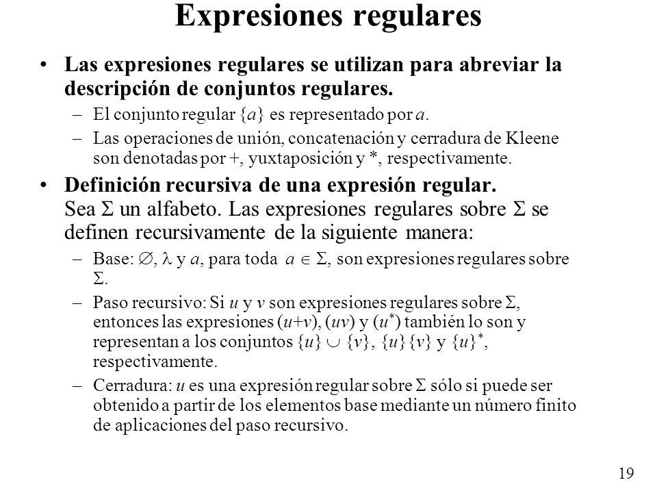 18 Ejemplos de conjuntos regulares {a, b} * {bb}{a, b} * es regular sobre {a, b} –Consiste del conjunto de cadenas que contienen a la subcadena bb. El