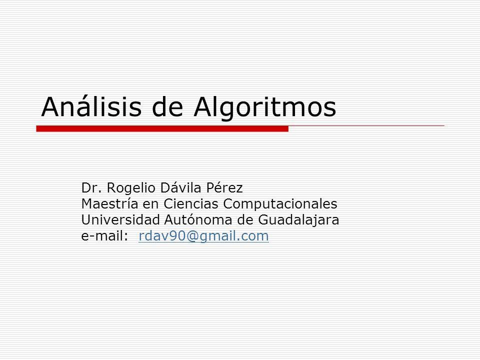Análisis de Algoritmos Dr. Rogelio Dávila Pérez Maestría en Ciencias Computacionales Universidad Autónoma de Guadalajara e-mail: rdav90@gmail.comrdav9