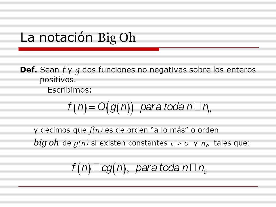 La notación Big Oh Def. Sean f y g dos funciones no negativas sobre los enteros positivos. Escribimos: y decimos que f(n) es de orden a lo más o orden