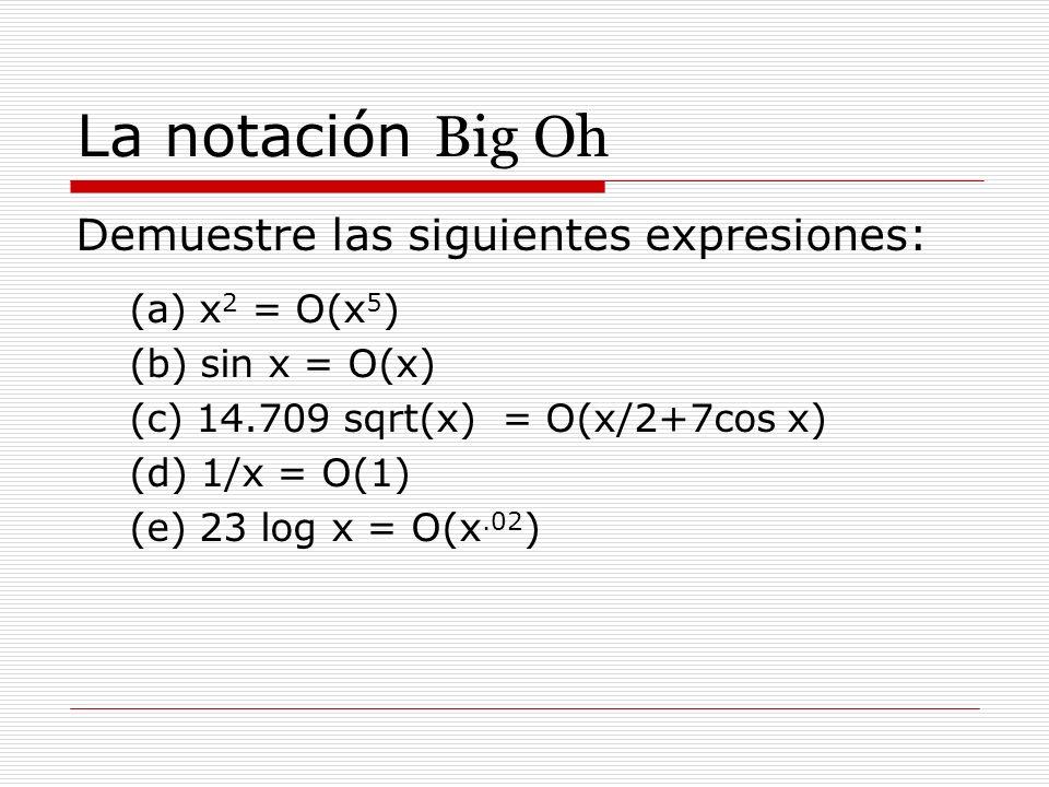 La notación Big Oh Demuestre las siguientes expresiones: (a) x 2 = O(x 5 ) (b) sin x = O(x) (c) 14.709 sqrt(x) = O(x/2+7cos x) (d) 1/x = O(1) (e) 23 l
