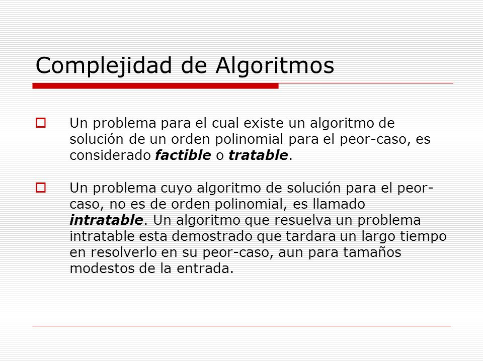 Complejidad de Algoritmos Un problema para el cual existe un algoritmo de solución de un orden polinomial para el peor-caso, es considerado factible o