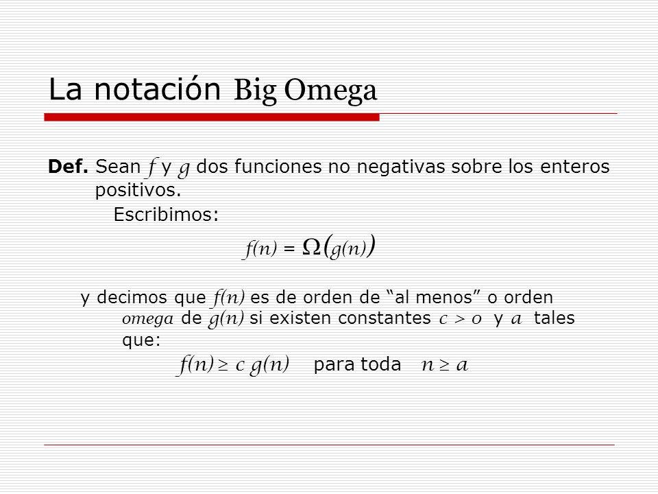 La notación Big Omega Def. Sean f y g dos funciones no negativas sobre los enteros positivos. Escribimos: f(n) = ( g(n) ) y decimos que f(n) es de ord