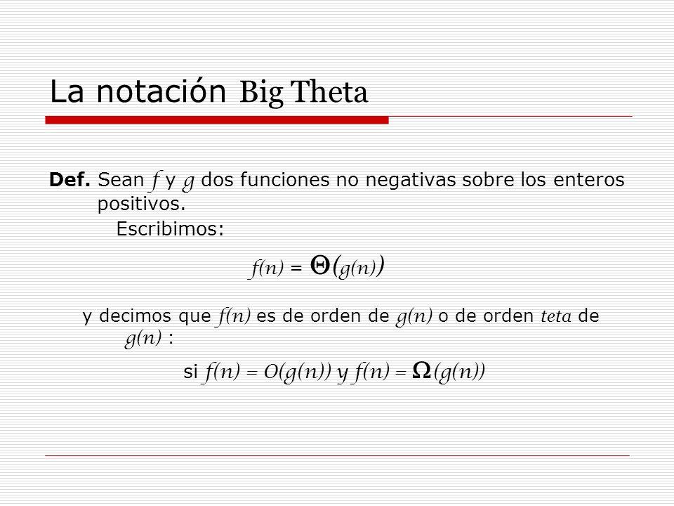 La notación Big Theta Def. Sean f y g dos funciones no negativas sobre los enteros positivos. Escribimos: f(n) = ( g(n) ) y decimos que f(n) es de ord