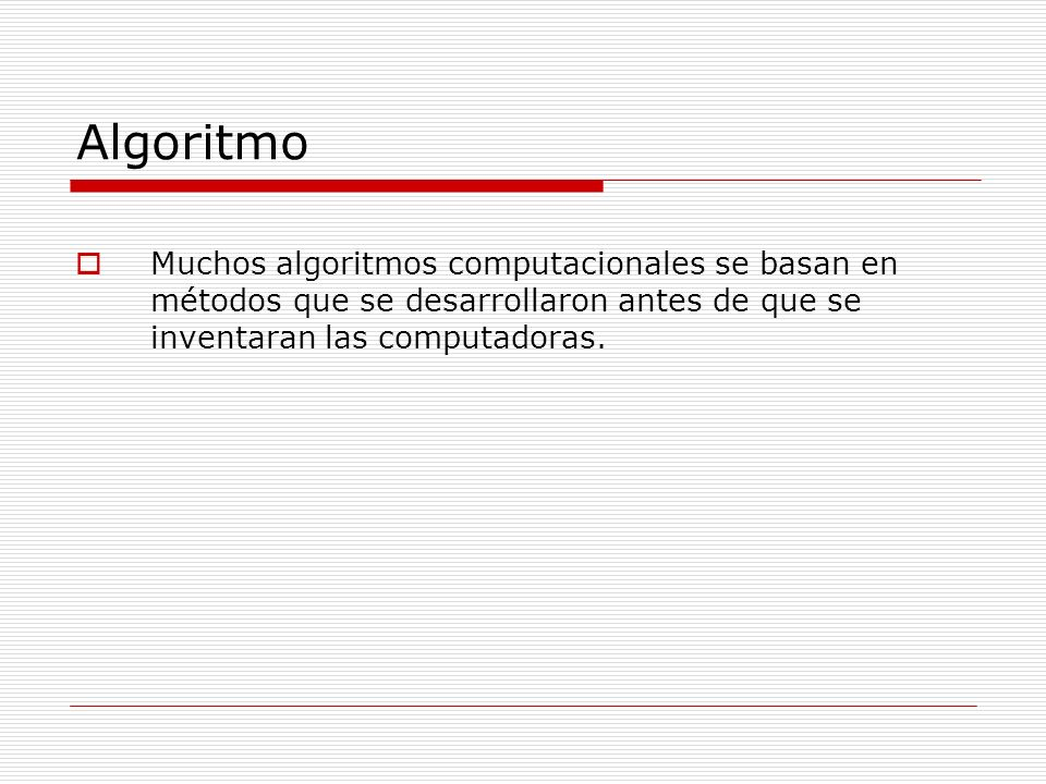 Algoritmo Muchos algoritmos computacionales se basan en métodos que se desarrollaron antes de que se inventaran las computadoras.
