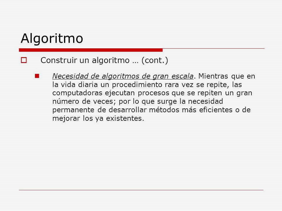 Algoritmo Construir un algoritmo … (cont.) Necesidad de algoritmos de gran escala. Mientras que en la vida diaria un procedimiento rara vez se repite,